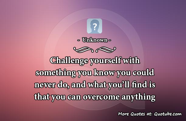 Challenge yourself with something you know you could never do, and what you'll find is that you can overcome anything